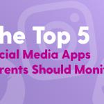 Top 5 Social Media Apps Parents Should Monitor