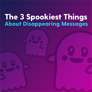 The 3 Spookiest Things About Disappearing Messages