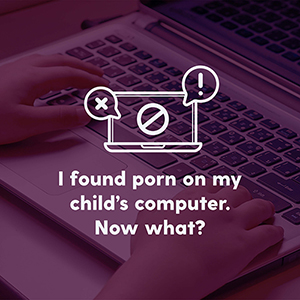 I Found Porn on My Child's Computer. Now What?